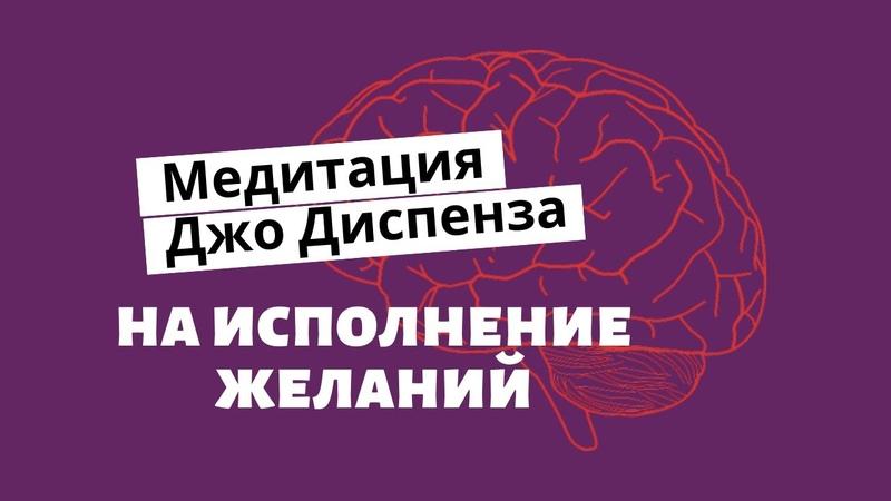 МЕДИТАЦИЯ НА ИСПОЛНЕНИЕ ЖЕЛАНИЯ Джо Диспенза