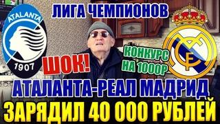 ШОК! ЗАРЯДИЛ 40 000 РУБЛЕЙ НА АТАЛАНТА-РЕАЛ МАДРИД   ЛИГА ЧЕМПИОНОВ   ДЕД ФУТБОЛ   1/8 ФИНАЛА  