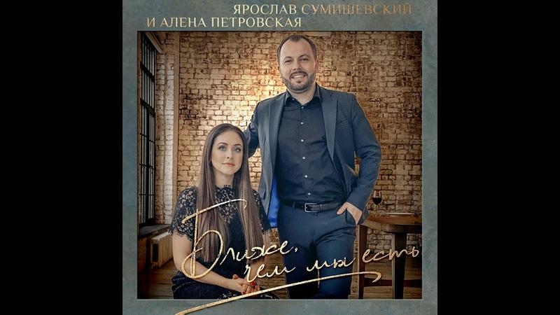 Алёна Петровская и Ярослав Сумишевский Ближе чем мы есть сл Лариса Архипенко муз Таня Вилсон