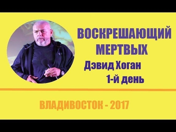 ВОСКРЕШАЮЩИЙ МЕРТВЫХ 1 й день Дэвид Хоган во Владивостоке 2017