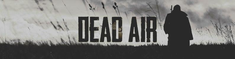 Dead Air - публикация актуальный ссылок и новостей (15.03.2019 - добавлена информация о новой версией модификации)