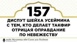 157) Диспут шейха Усеймина с тем, кто делает такфир отрицая оправдание по невежеству | Шейх Усеймин