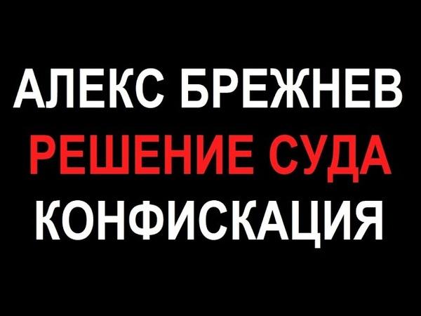 Алекс Брежнев Решение суда Конфискация