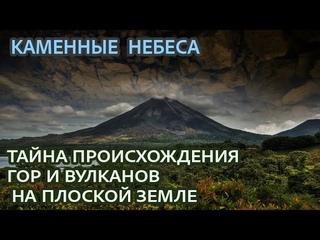 Каменные небеса. Тайна происхождения ГОР и ВУЛКАНОВ на ПЛОСКОЙ ЗЕМЛЕ