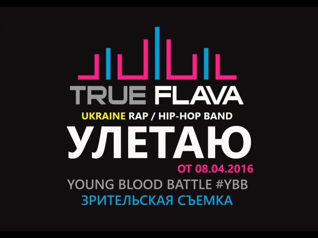 TRUE FLAVA – УЛЕТАЮ [Выступление на YBB от 08.04.2016, ДК Росток] ВИДЕО 1