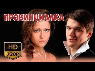 Провинциалка 1 2 3 4 серия, HD, РУССКАЯ МЕЛОДРАМА, РУССКИЕ ФИЛЬМЫ