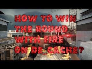How to win the round with molotov on Cache