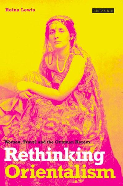 Rethinking Orientalism Women Travel and the Ottoman Harem 2004