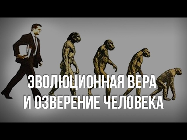 Эволюционная вера и озверение человека Александр Белов