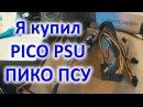 Я купил пикопсу PICO PSU 12V 250w