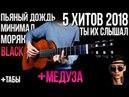 5 ХИТОВ 2018 на гитаре МЕДУЗА и BLACK ( табы) РОЗЫГРЫШ СТРУН fingerstyle