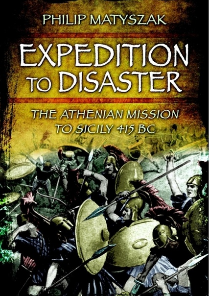 Expedition to Disaster The Athenian Mission to Sicily 415 BC by Philip Matyszak