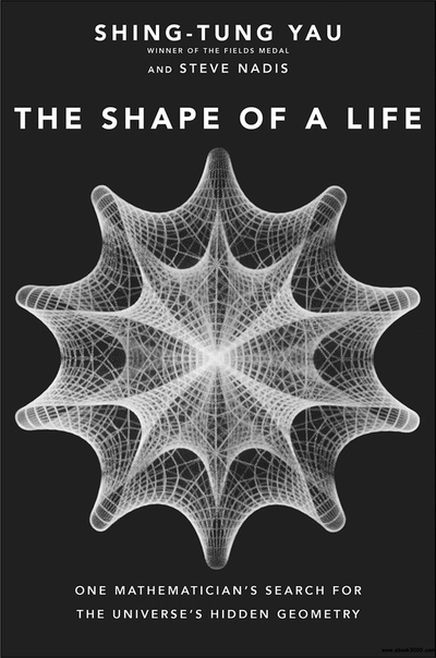 The Shape of a Life One Mathematician's Search for the Universe's Hidden Geometry