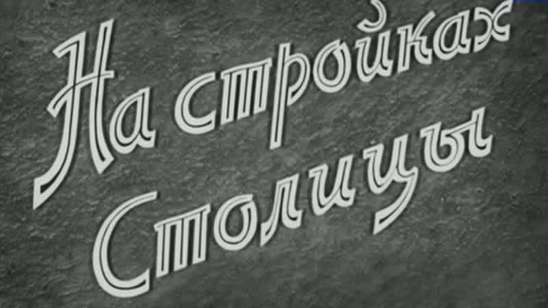 На стройках столицы 1954 ЦентрНаучФильм