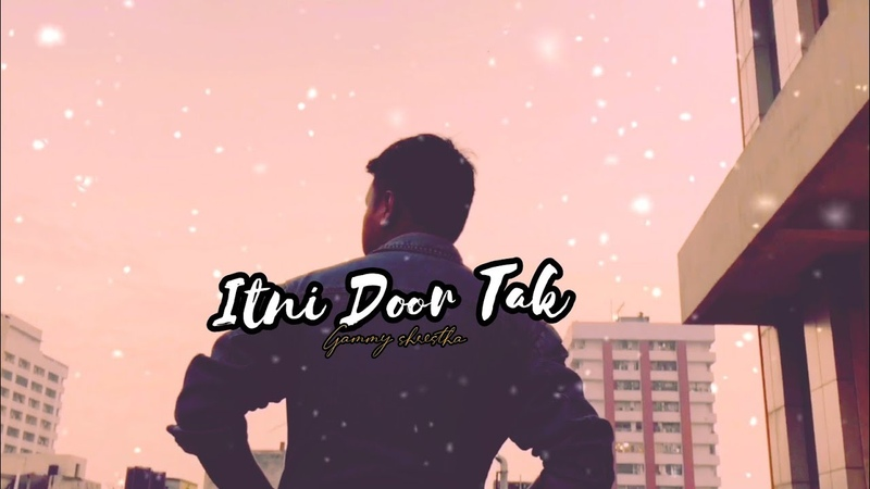 ITNI DOOR TAK GAMMY SHRESTHA Letest song 2020 LITTLE project Dedicate to You