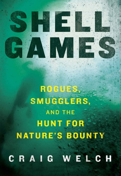 Shell Games Rogues, Smugglers, and the Hunt for Nature's Bounty by Craig Welch