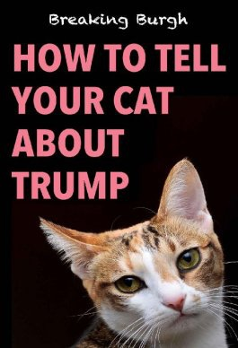 How to Tell Your Cat About Trump - Breaking Burgh