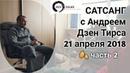 Сатсанг с Андреем Дзен Тирса 21.04.2018 (часть 2). Человек - это всегда проблема.
