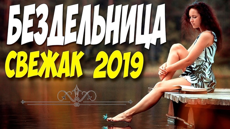ФИЛЬМ 2019 порвал соцсети ** БЕЗДЕЛЬНИЦА ** Русские мелодрамы 2019 новинки HD