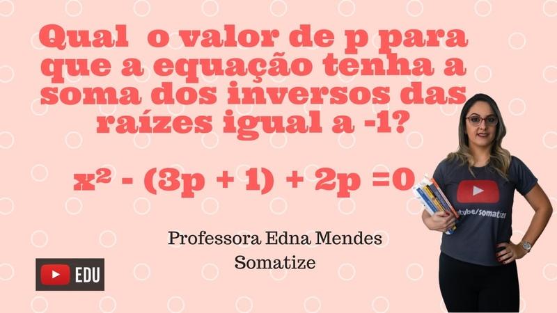 Qual o valor de p para que a soma dos inversos das raízes seja -1. Eq. do 2º grau -Somatize - Edna