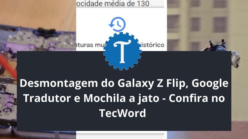 Desmontagem do Galaxy Z Flip Google Tradutor e Mochila a jato Confira no TecWord