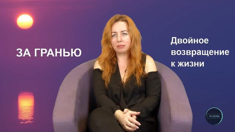 ЗА ГРАНЬЮ Двойное возвращение к жизни Ирина Котихина
