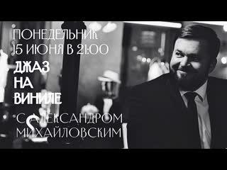 """Анонс прямого эфира 15 июня в 21:00  """"Джаз на виниле с Александром Михайловcким"""""""