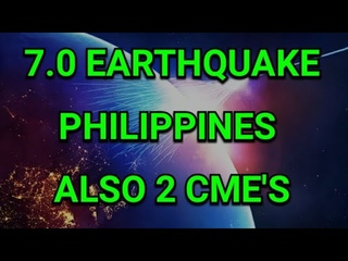 7.0 EARTHQUAKE IN PHILIPPINES / 2 CME'S