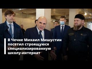 В Чечне Михаил Мишустин посетил строящуюся специализированную школу-интернат