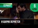 ▶️ И шарик вернется 6 серия - Мелодрама Фильмы и сериалы - Русские мелодрамы