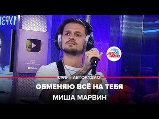 Миша Марвин - Обменяю Всё На Тебя (LIVE @ Авторадио)