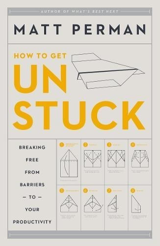 How to Get Unstuck Breaking Free from Barriers to Your Productivity by Matthew Aaron Perman