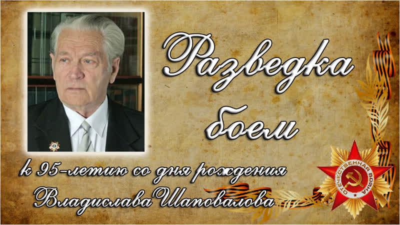 Разведка боем к 95 летию со дня рождения Владислава Шаповалова